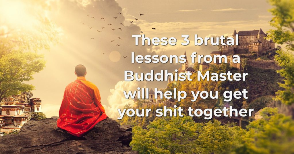 These 3 brutal lessons from a Buddhist Master will help you get your shit together