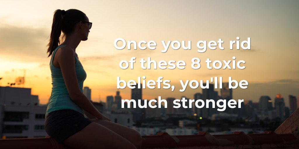 Once you get rid of these 8 toxic beliefs, you'll be much stronger