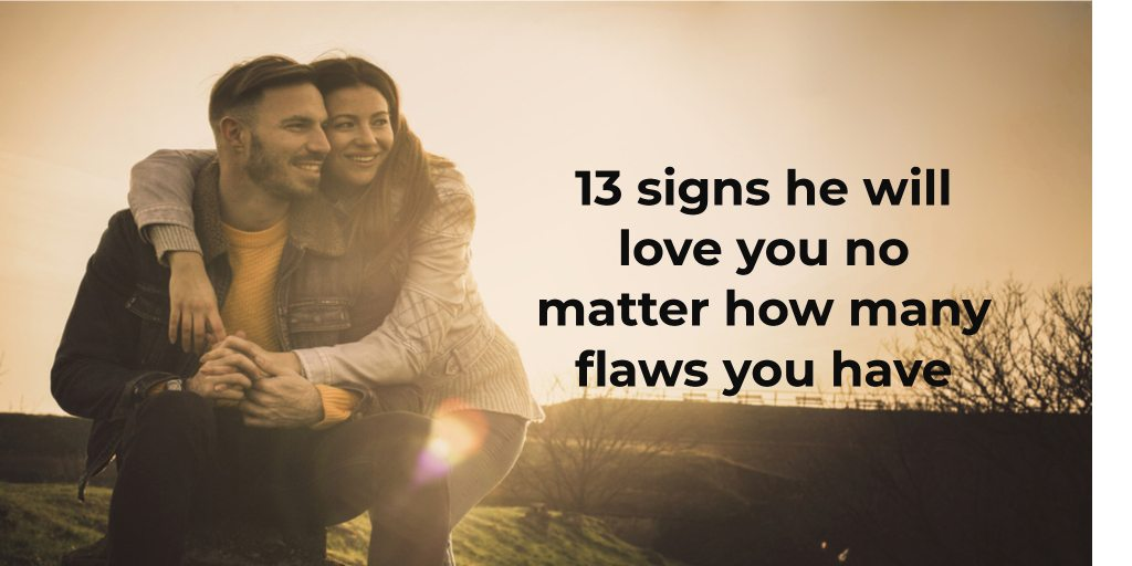 Here are 13 signs he will love you no matter how many flaws you have